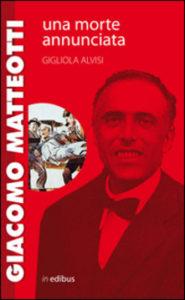 Gigliola Alvisi - Giacomo Matteotti. Una morte annunciata