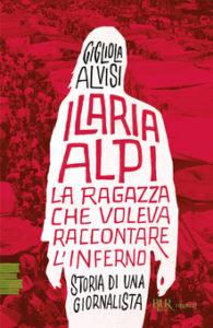 Gigliola Alvisi - Ilaria Alpi. La ragazza che voleva raccontare l'inferno. Storia di una giornalista